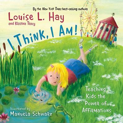 I Think, I Am! By Hay, Louise L./ Tracy, Kristina/ Schwarz, Manuela (ILT)